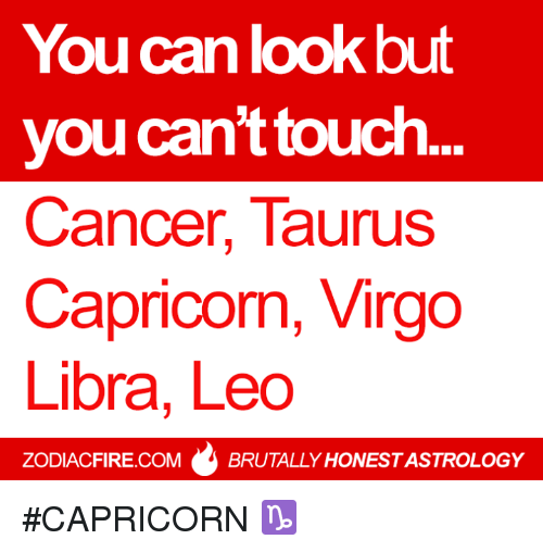 Cancer: You can kook but  you can't touch  Cancer, Taurus  Capricorn, Virgo  Libra, Leo  ZODIACFIRE.COM  BRUTALLY HONESTASTROLOGY #CAPRICORN ♑