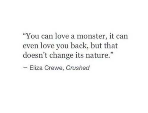 """crushed: """"You can love a monster, it can  even love you back, but that  doesn't change its nature.""""  Eliza Crewe, Crushed"""