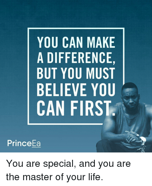 you are special: YOU CAN MAKE  A DIFFERENCE,  BUT YOU MUST  BELIEVE YOU  CAN FIRST  Prince You are special, and you are the master of your life.