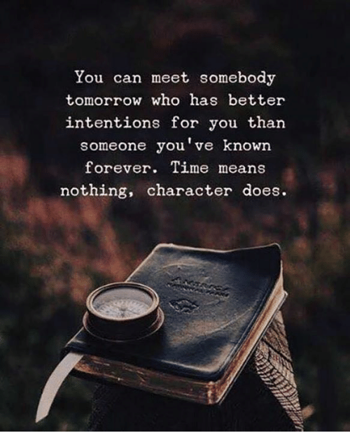 Forever, Time, and Tomorrow: You can meet somebody  tomorrow who has better  intentions for you than  someone you've known  forever. Time means  nothing, character does.