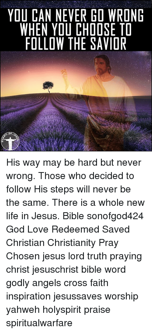 Thoses: YOU CAN NEVER GO WRONE  WHEN YOU CHOOSE TD  FOLLOW THE SAVIOR His way may be hard but never wrong. Those who decided to follow His steps will never be the same. There is a whole new life in Jesus. Bible sonofgod424 God Love Redeemed Saved Christian Christianity Pray Chosen jesus lord truth praying christ jesuschrist bible word godly angels cross faith inspiration jesussaves worship yahweh holyspirit praise spiritualwarfare
