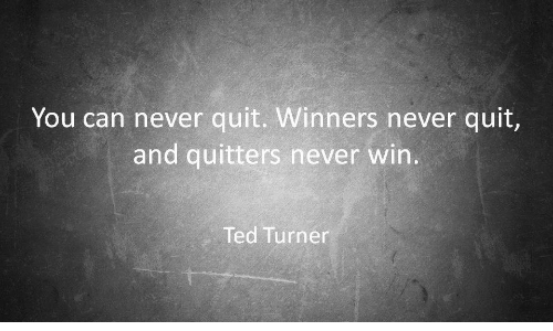Turners: You can never quit. Winners never quit,  and quitters never win.  Ted Turner
