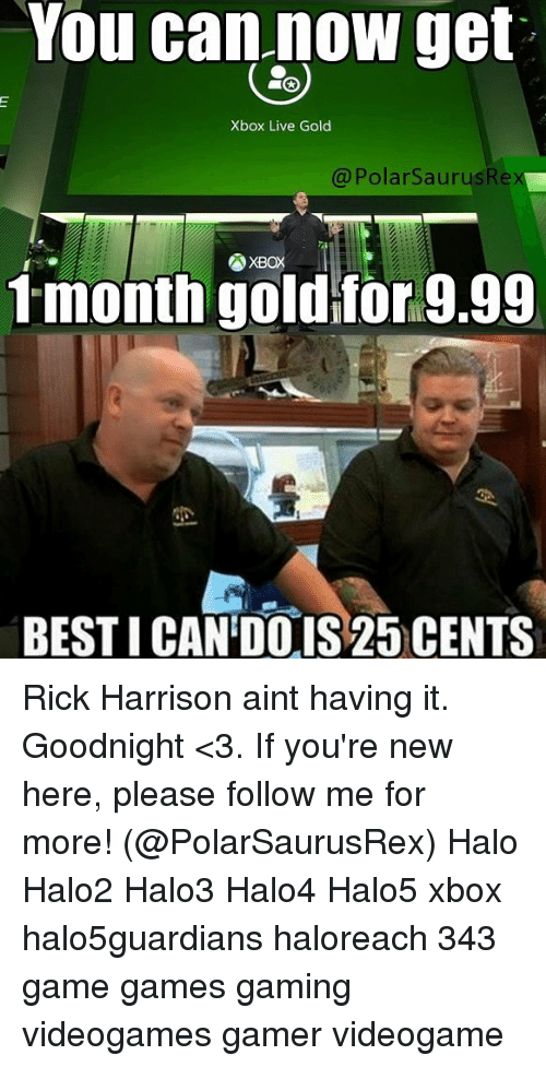 rick harrison: You can now get  Xbox Live Gold  @PolarSaurusRe  tmonth goitor9.99  BESTI CAN'DO IS 25 CENTS Rick Harrison aint having it. Goodnight <3. If you're new here, please follow me for more! (@PolarSaurusRex) Halo Halo2 Halo3 Halo4 Halo5 xbox halo5guardians haloreach 343 game games gaming videogames gamer videogame