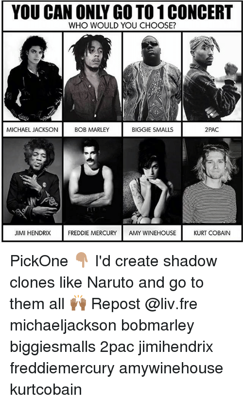 Biggie Smalls, Bob Marley, and Memes: YOU CAN ONLY GO TO 1 CONCERT  WHO WOULD YOU CHOOSE?  MICHAEL JACKSON  BOB MARLEY  BIGGIE SMALLS  2PAC  JIMI HENDRIX  FREDDIE MERCURY AMY WINEHOUSE  KURT COBAIN PickOne 👇🏽 I'd create shadow clones like Naruto and go to them all 🙌🏾 Repost @liv.fre michaeljackson bobmarley biggiesmalls 2pac jimihendrix freddiemercury amywinehouse kurtcobain