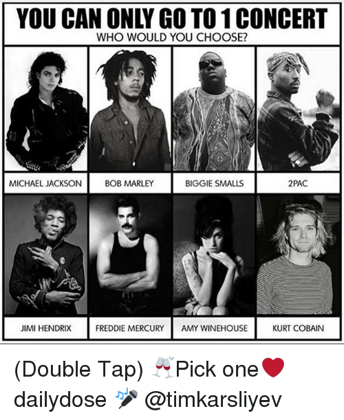 Biggie Smalls, Bob Marley, and Memes: YOU CAN ONLY GO TO 1 CONCERT  WHO WOULD YOU CHOOSE?  MICHAEL JACKSON  BOB MARLEY  BIGGIE SMALLS  2PAC  JIMI HENDRIX  FREDDIE MERCURY  AMY WINEHOUSE  KURT COBAIN (Double Tap) 🥂Pick one❤️ dailydose 🎤 @timkarsliyev