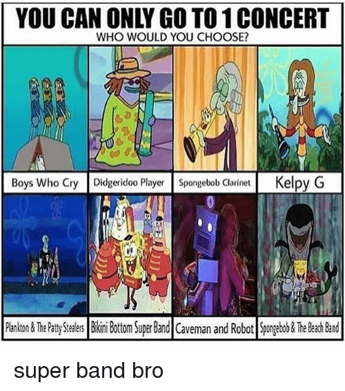 clarinet: YOU CAN ONLY GO TO 1 CONCERT  WHO WOULD YOU CHOOSE?  Boys Who Cry Didgeridoo Player Spongebob Clarinet Kelpy G  ri  PankTh Ptty Sers Bii Bottom Super Band Caveman and Robot Spongebo&The Beach Band super band bro