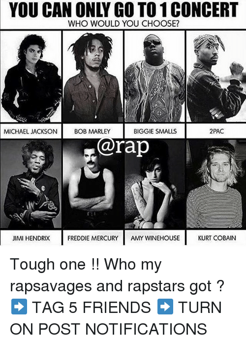 Smalls: YOU CAN ONLY GO TO 1 CONCERT  WHO WOULD YOU CHOOSE?  MICHAEL JACKSON BOB  BIGGIE SMALLS  2PAC  @rap  JIMI HENDRIX  FREDDIE MERCURYAMY WINEHOUSE  KURT COBAIN Tough one !! Who my rapsavages and rapstars got ? ➡️ TAG 5 FRIENDS ➡️ TURN ON POST NOTIFICATIONS