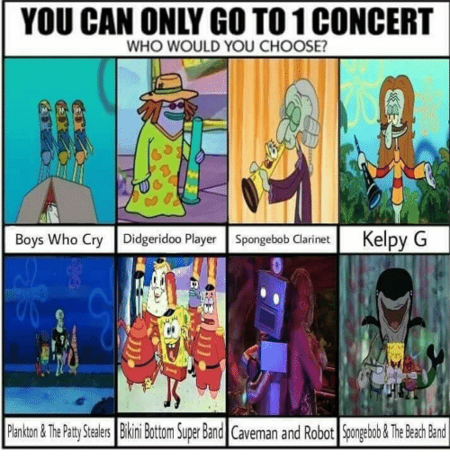 clarinet: YOU CAN ONLY GO TO 1 CONCERT  WHO WOULD YOU CHOOSE?  Boys Who Cry Didgeridoo Player Spongebob Clarinet Kelpy G  Pankon&ThePaty Stealrs  Bikini Bottom Super Band Caveman and Robot Spngeabob &The Beah Band  ealers