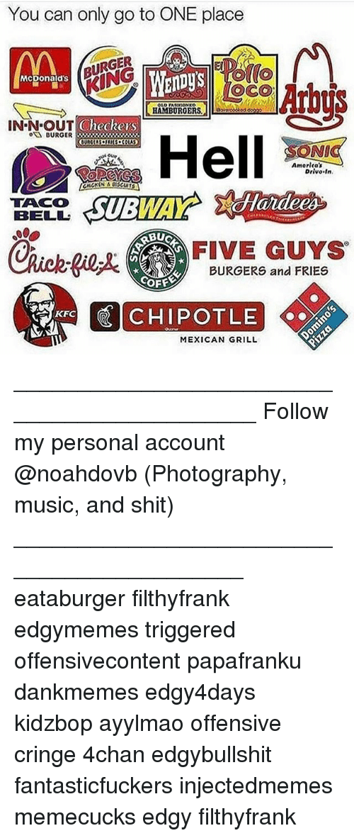 Ayylmao: You can only go to ONE place  BURGER  BU  (o  Mcponald's  KING  CheckersS  BURGER3x  NI  Amorlca's  Drivo In.  TACO  BELL  FIVE GUYS  BURGERS and FRIES  COFE  KFC  MEXICAN GRILL ____________________________________________ Follow my personal account @noahdovb (Photography, music, and shit) ___________________________________________ eataburger filthyfrank edgymemes triggered offensivecontent papafranku dankmemes edgy4days kidzbop ayylmao offensive cringe 4chan edgybullshit fantasticfuckers injectedmemes memecucks edgy filthyfrank