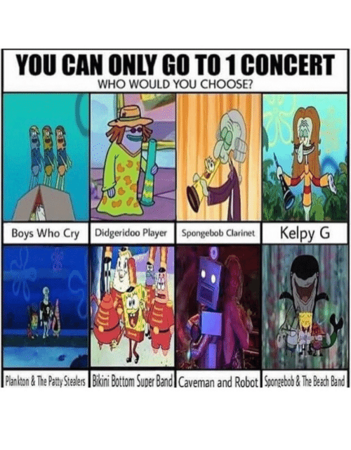 clarinet: YOU CAN ONLY GO TO1 CONCERT  WHO WOULD YOU CHOOSE?  Boys Who Cry Didgeridoo PlayerSpongebob Clarinet Kelpy G  Plankton&The Patty tealers Bikini Bottom Super Bandl Caveman and Robot Spongebob&The Beach Band
