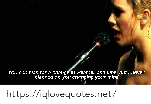 Changing: You can plan for a change in weather and time, but i never  planned on you changing your mind https://iglovequotes.net/