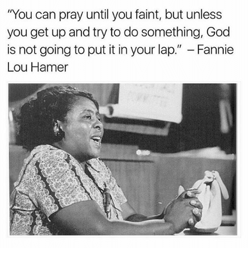 "Fannie Lou Hamer: ""You can pray until you faint, but unless  you get up and try to do something, God  is not going to put it in your lap."" Fannie  Lou Hamer"