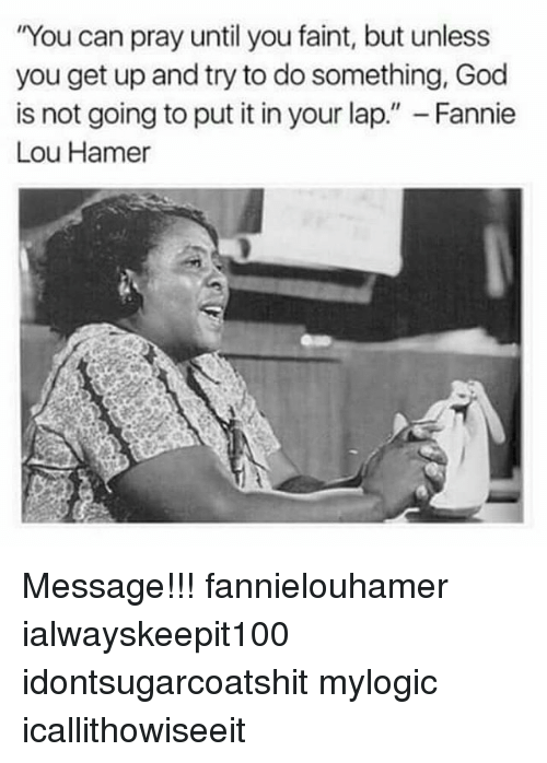 "Fannie Lou Hamer: You can pray until you faint, but unless  you get up and try to do something, God  is not going to put it in your lap."" - Fannie  Lou Hamer Message!!! fannielouhamer ialwayskeepit100 idontsugarcoatshit mylogic icallithowiseeit"