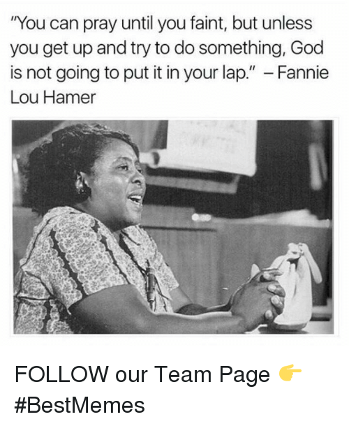 "Fannie Lou Hamer: ""You can pray until you faint, but unless  you get up and try to do something, God  is not going to put it in your lap  Fannie  Lou Hamer FOLLOW our Team Page 👉 #BestMemes"