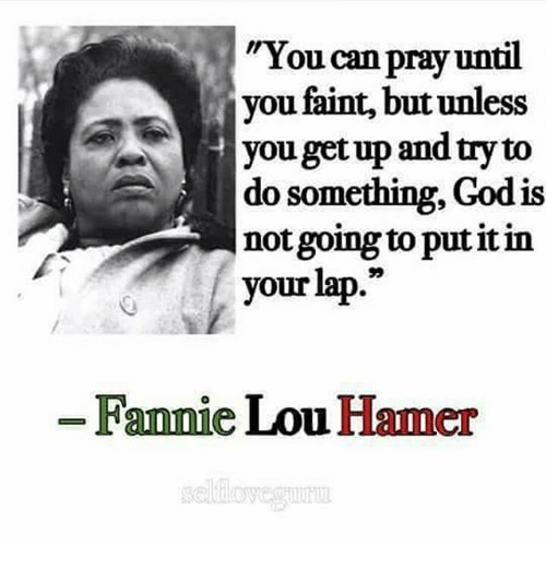 "Fannie Lou Hamer: ""You can  pray until  you faint, but unless  you getup and try to  do something, God is  not going to put it in  your lap.""  Fannie Lou Hamer"