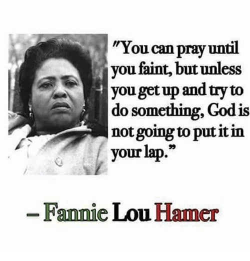 "Fannie Lou Hamer: You can  pray until  you faint, butunless  you getup and try to  do something, God is  not going to put it in  your lap.""  Fannie Lou Hamer"