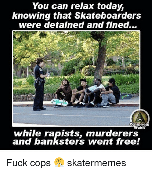 Free, Fuck, and Today: You can relax today,  knowing that Skateboarders  were detained and fined...  Conspireu  while rapists, murderers  and banksters went free! Fuck cops 😤 skatermemes
