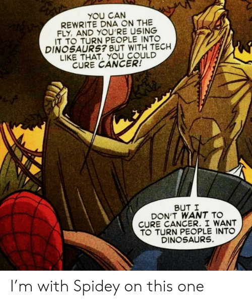 Dinosaurs: YOU CAN  REWRITE DNA ON THE  FLY, AND YOU'RE USING  IT TO TURN PEOPLE INTO  DINOSAURS? BUT WITH TECH  LIKE THAT, YOU COULD  CURE CANCER!  BUT I  DON'T WANT TO  CURE CANCER. I WANT  TO TURN PEOPLE INTO  DINOSAURS. I'm with Spidey on this one