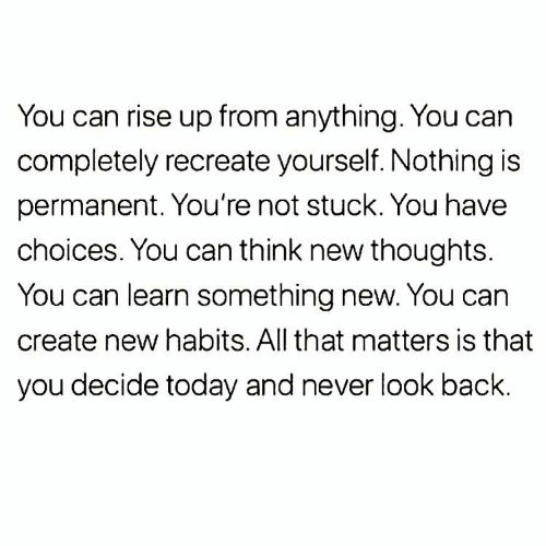 rise up: You can rise up from anything. You can  completely recreate yourself. Nothing is  permanent. You're not stuck. You have  choices. You can think new thoughts.  You can learn something new. You can  create new habits. All that matters is that  you decide today and never look back.