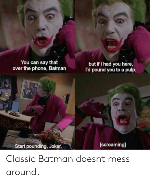 Pounding: You can say that  over the phone, Batman  but if I had you here,  I'd pound you to a pulp.  Start pounding, Joker.  [screaming] Classic Batman doesnt mess around.