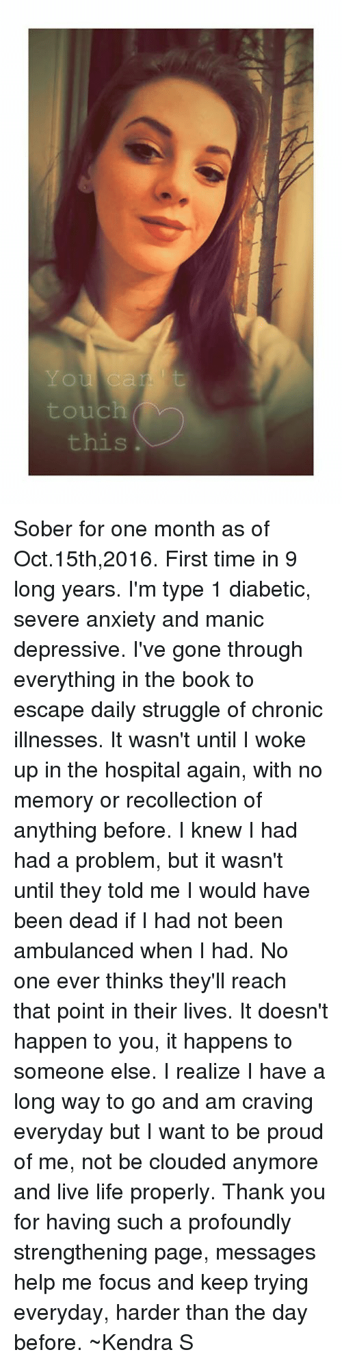 Chronic Illness: You can : t  01  touch  this Sober for one month as of Oct.15th,2016. First time in 9 long years.  I'm type 1 diabetic, severe anxiety and manic depressive. I've gone through everything in the book to escape daily struggle of chronic illnesses. It wasn't until I woke up in the hospital again, with no memory or recollection of anything before. I knew I had had a problem, but it wasn't until they told me I would have been dead if I had not been ambulanced when I had. No one ever thinks they'll reach that point in their lives. It doesn't happen to you, it happens to someone else. I realize I have a long way to go and am craving everyday but I want to be proud of me, not be clouded anymore and live life properly. Thank you for having such a profoundly strengthening page, messages help me focus and keep trying everyday, harder than the day before.  ~Kendra S