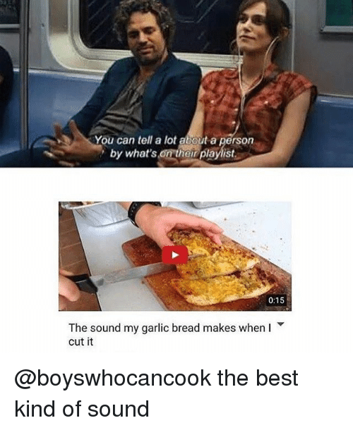 Memes, Best, and Garlic Bread: You can tell a lot about a person  by what's on their playlist  0:15  The sound my garlic bread makes when I  cut it @boyswhocancook the best kind of sound
