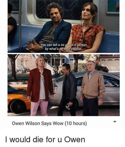 Wow, Owen Wilson, and Dank Memes: You can tell a lot about a person  by what's on their playlist  Owen Wilson Says Wow (10 hours) I would die for u Owen