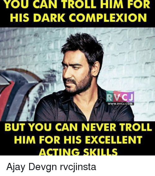 ajay devgn: YOU CAN TROLL HIM FOR  HIS DARK COMPLEXION  RVCJ  WWW RVCJ.COM  BUT YOU CAN NEVER TROLL  HIM FOR HIS EXCELLENT  ACTING SKILLS Ajay Devgn rvcjinsta