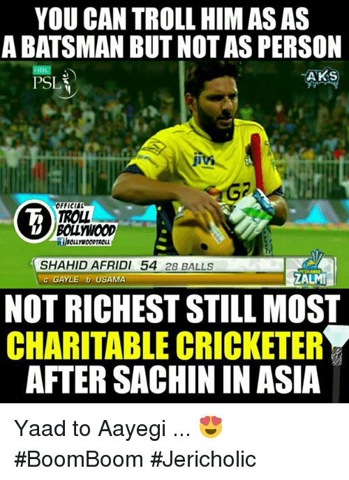 Memes, Troll, and Bollywood: YOU CAN TROLLHIM AS AS  ABATSMAN BUT NOT AS PERSON  HBL  TANKS  PSL  OFFICIAL  TROLL  BOLLYWOOD  SHAHID AFRIDI 54  28 BALLS  ZALMI  c GAYLE b USAMA  NOT RICHESTSTILL MOST  CHARITABLE CRICKETER  AFTER SACHIN IN ASIA Yaad to Aayegi ... 😍  #BoomBoom   #Jericholic