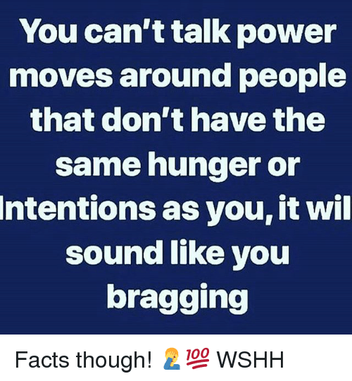Facts, Memes, and Wshh: You can ttalk power  moves around people  that don't have the  same hunger or  Intentions as you, it wil  sound like you  bragging Facts though! 🤦‍♂️💯 WSHH