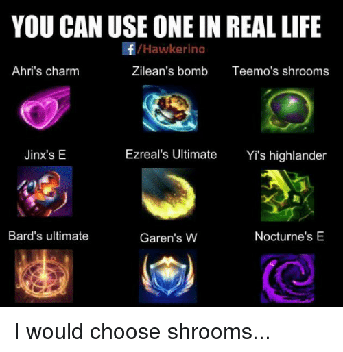 Rino: YOU CAN USE ONE IN REAL LIFE  /Hawke rino  Ahri's charm  Zilean's bomb  Teemo's shrooms  Ezreal's Ultimate  Yi's highlander  Jinx's E  Bard's ultimate  Nocturne's E  Garen's W I would choose shrooms...