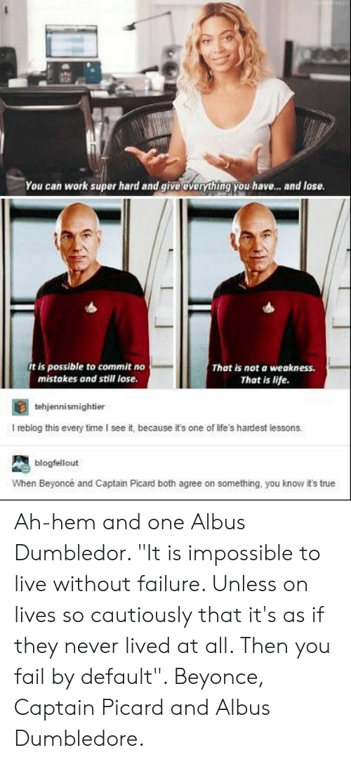 """captain picard: You can work super hard and give everything you have... and lose.  t is possible to commit no  mistakes and still lose.  That is not a weakness.  That is life.  tehjennismightier  I reblog this every time I see it, because it's one of life's hardest lessons,  blogfellout  When Beyoncé and Captain Picard both agree on something, you know it's true Ah-hem and one Albus Dumbledor. """"It is impossible to live without failure. Unless on lives so cautiously that it's as if they never lived at all. Then you fail by default"""". Beyonce, Captain Picard and Albus Dumbledore."""