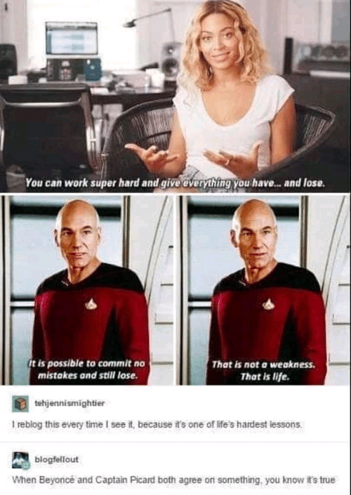captain picard: You can work super hard and give everything you have... and lose.  It is possible to commit no  mistakes and still lose  That is not a weakness  That is life.  tehjennismightier  I reblog this every time I see it, because it's one of life's hardest lessons  blogfellout  When Beyonicé and Captain Picard both agree on something, you know it's true