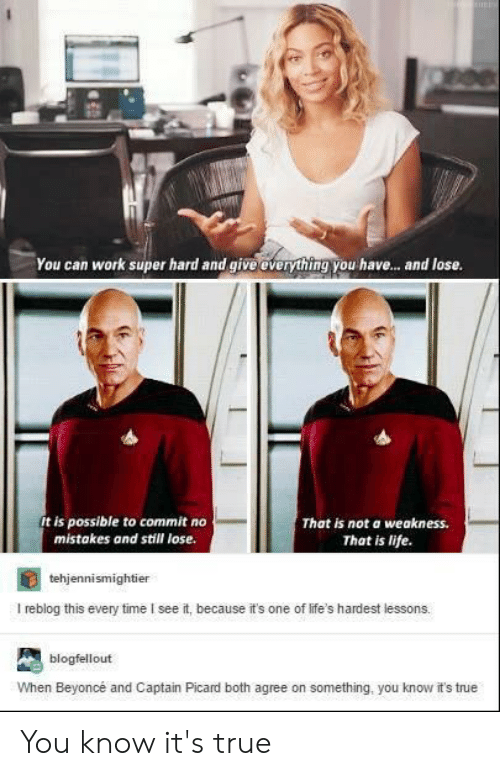captain picard: You can work super hard and give overything you hav... and lose.  It is possible to commit no  mistakes and still lose.  That is not a  weakness.  That is life  tehjennismightier  I reblog this every time I see it, because it's one of life's hardest lessons.  blogfellout  When Beyoncé and Captain Picard both agree on something, you know it's tnue You know it's true