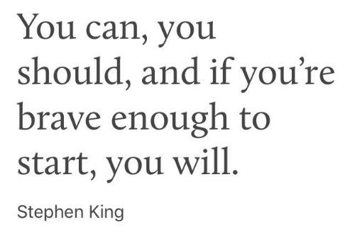 Stephen King: You can, you  should, and if you're  brave enough to  start, you will  Stephen King