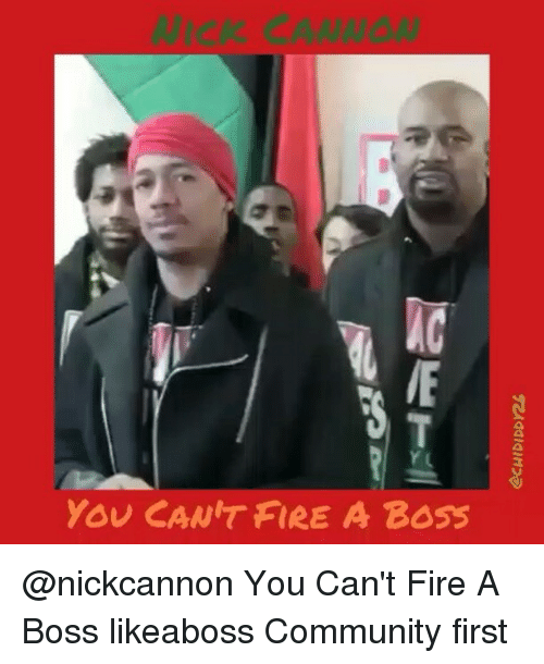 Community, Fire, and Memes: YOU CANIT FIRE A Boss @nickcannon You Can't Fire A Boss likeaboss Community first