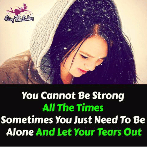 Being Alone, Memes, and All the Time: You cannot Be Strong  All The Times  Sometimes You Just Need To Be  Alone And Let Your Tears out