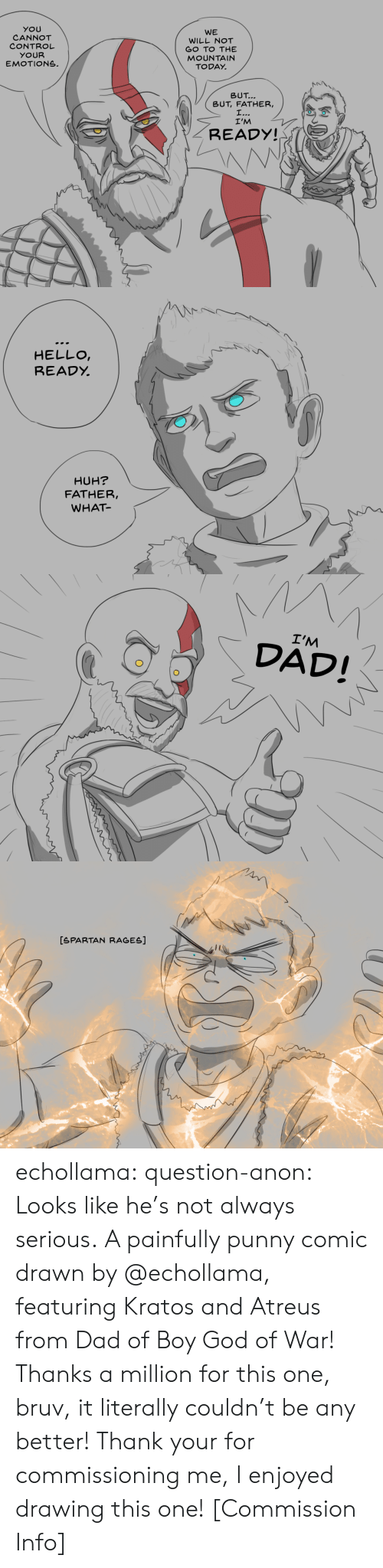 god of war: YOU  CANNOT  CONTROL  YOUR  EMOTIONS.  WE  WILL NOT  GO TO THE  MOUNTAIN  TODAY.  トN\  \  BUT  BUT, FATHER,  I'M  READY!   HELLO  READỵ  HUH?  FATHER,  WHAT   I'M  DAD!   [SPARTAN RAGES] echollama:  question-anon:  Looks like he's not always serious. A painfully punny comic drawn by @echollama, featuring Kratos and Atreus from Dad of Boy God of War! Thanks a million for this one, bruv, it literally couldn't be any better!  Thank your for commissioning me, I enjoyed drawing this one!    [Commission Info]