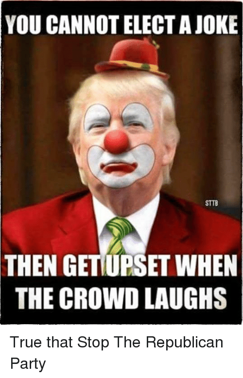 Memes, Republican Party, and 🤖: YOU CANNOT ELECT A JOKE  STTB  THEN GETIUPSETWHEN  THE CROWD LAUGHS True that Stop The Republican Party