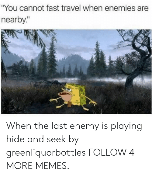 """Playing Hide: """"You cannot fast travel when enemies are  nearby."""" When the last enemy is playing hide and seek by greenliquorbottles FOLLOW 4 MORE MEMES."""