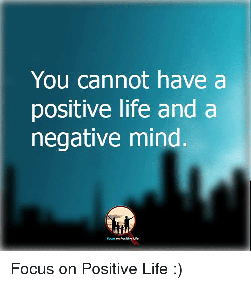 Memes, Focus, and 🤖: You cannot have a  positive life and a  negative mind  Positive Focus on Positive Life :)