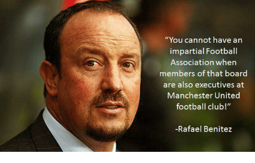"""impartial: """"You cannot have an  impartial Football  Association when  members of that board  are also executives at  Manchester United  football club  -Rafael Benitez"""