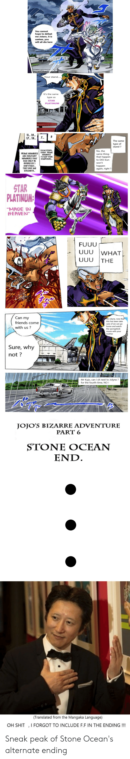 """uuu: You cannot  hope to defeat  me Jotaro, it is  useless, you  will all die here  Your stand.....  It's the same  type as  STAR  PLATINUM  11.. 13..  17... 19  3  7...  The same  type of  stand?  CALM DOWN...  COUNT PRIME  NUMBERS  TO KEEP YOUR  COMPOSURE..  No, the  PRIME NUMBERS  ARE SOLITARY  NUMBERS THAT  CAN ONLY BE  DIVIDED BY 1  AND ITSELF...  THEY GIVE ME  STRENGTH..  same thing  that happen  to DIO-kun  won't  happen  again, right?  STAR  PLATINUM:  """"MADE IN  HEAVEN  FUUU  UUU  WHAT  UUU  THE  Can my  Ok Jolyne, now that  this has been take  friends come  care of we can go  home and watch  with us?  the spongebob  movie with your  mother  Sure, why  not?  Mr Kujo, can i sit next to Jolyne?  - for the fourth time, NO !  B  JOJO'S BIZARRE ADVENTURE  PART 6  STONΕ OCEAΝ  END  (Translated from the Mangaka Language)  OH SHIT ,I FORGOT TO INCLUDE F.F IN THE ENDING!!! Sneak peak of Stone Ocean's alternate ending"""
