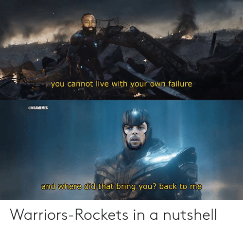 Nbamemes: you cannot live with your own failure  @NBAMEMES  that bring you? back to me  and where did Warriors-Rockets in a nutshell