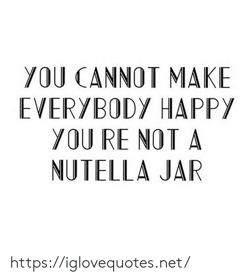 Nutella: YOU CANNOT MAKE  EVERYBODY HAPPY  YOU RE NOT A  NUTELLA JAR https://iglovequotes.net/