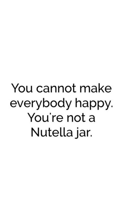 Nutella: You cannot make  everybody happy.  You're not a  Nutella jar.