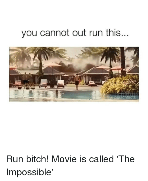 run bitch: you cannot out run this... Run bitch! Movie is called 'The Impossible'