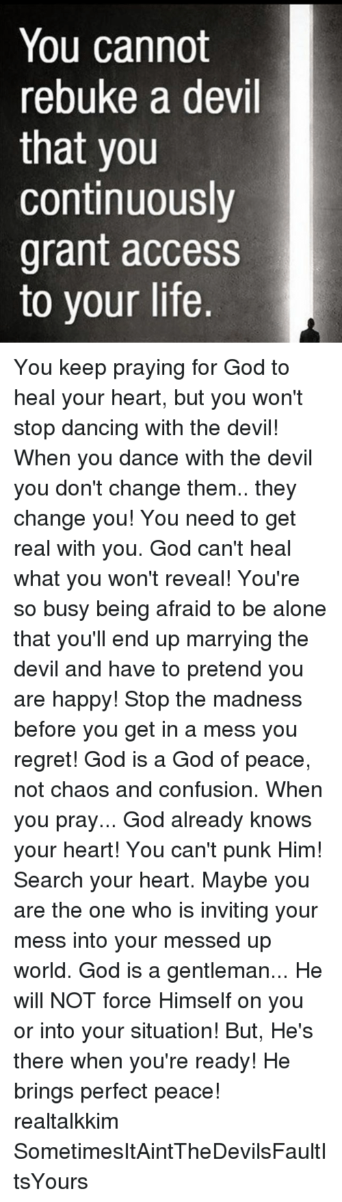 Being Alone, Dancing, and God: You cannot  rebuke a devil  that you  continuously  grant access  to your life. You keep praying for God to heal your heart, but you won't stop dancing with the devil! When you dance with the devil you don't change them.. they change you! You need to get real with you. God can't heal what you won't reveal! You're so busy being afraid to be alone that you'll end up marrying the devil and have to pretend you are happy! Stop the madness before you get in a mess you regret! God is a God of peace, not chaos and confusion. When you pray... God already knows your heart! You can't punk Him! Search your heart. Maybe you are the one who is inviting your mess into your messed up world. God is a gentleman... He will NOT force Himself on you or into your situation! But, He's there when you're ready! He brings perfect peace! realtalkkim SometimesItAintTheDevilsFaultItsYours
