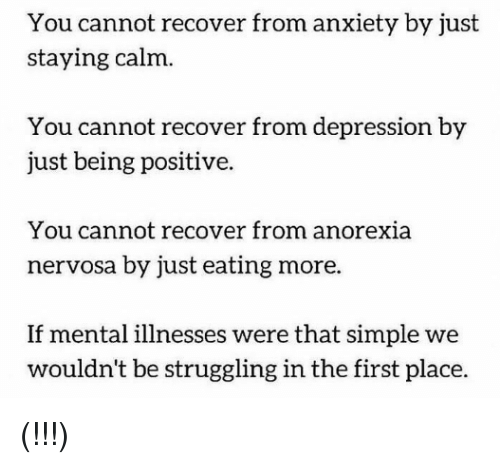 Anorexia: You cannot recover from anxiety by just  staying calm.  You cannot recover from depression by  just being positive.  You cannot recover from anorexia  nervosa by just eating more  If mental illnesses were that simple we  wouldn't be struggling in the first place. (!!!)