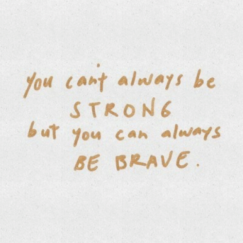 Be Brave: You cant alwas be  STRON  u you can always  BE BRAVE